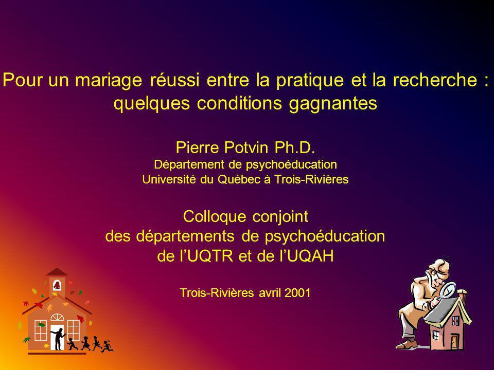 1 Pour un mariage réussi entre la pratique et la recherche : quelques conditions gagnantes Pierre Potvin Ph.D.