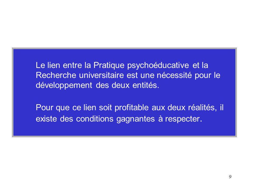 9 Le lien entre la Pratique psychoéducative et la Recherche universitaire est une nécessité pour le développement des deux entités.