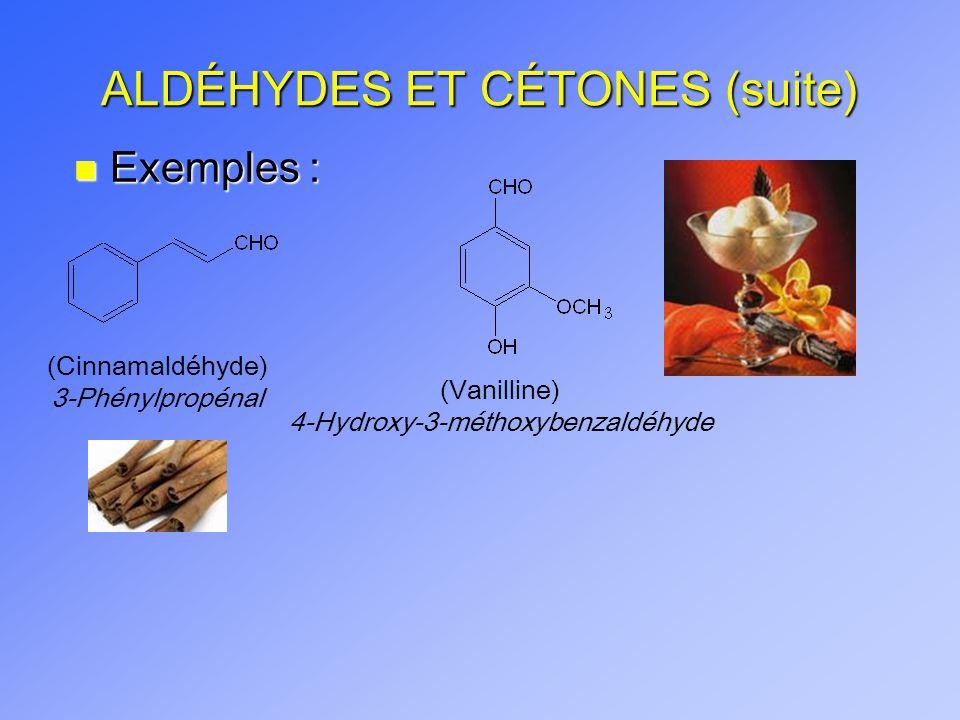 ALDÉHYDES ET CÉTONES (suite) n Exemples : (Cinnamaldéhyde) 3-Phénylpropénal (Vanilline) 4-Hydroxy-3-méthoxybenzaldéhyde