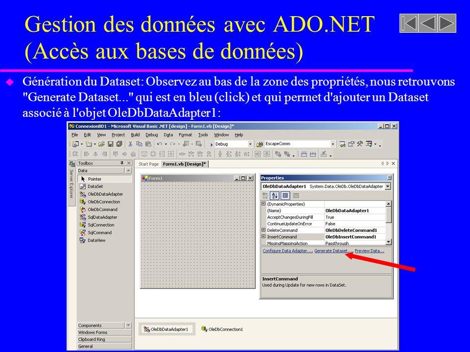 Gestion des données avec ADO.NET (Accès aux bases de données) u Génération du Dataset: Observez au bas de la zone des propriétés, nous retrouvons Generate Dataset... qui est en bleu (click) et qui permet d ajouter un Dataset associé à l objet OleDbDataAdapter1: