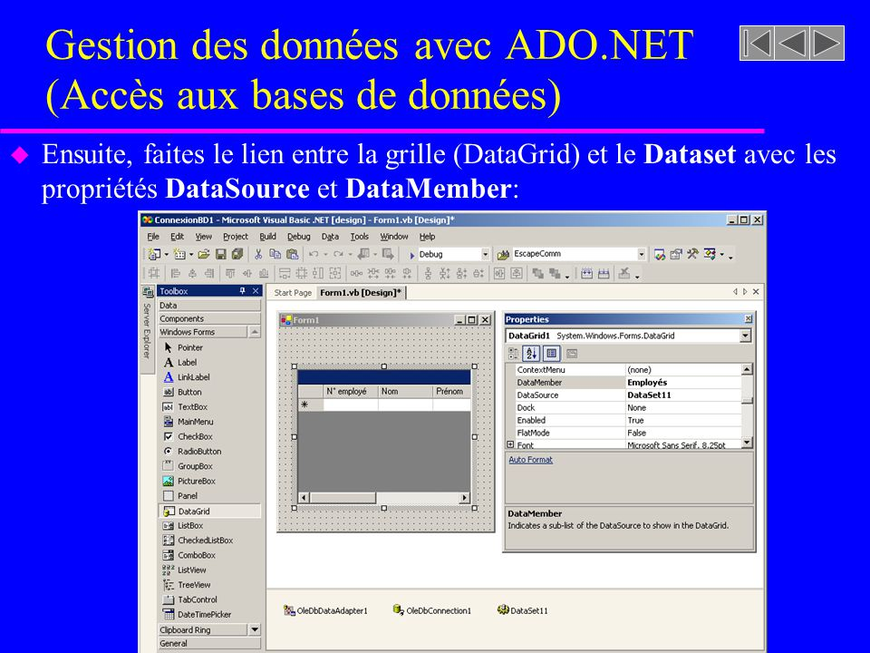 Gestion des données avec ADO.NET (Accès aux bases de données) u Ensuite, faites le lien entre la grille (DataGrid) et le Dataset avec les propriétés DataSource et DataMember: