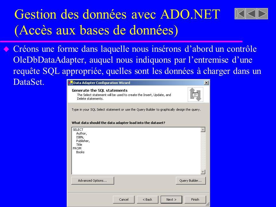 Gestion des données avec ADO.NET (Accès aux bases de données) u Créons une forme dans laquelle nous insérons dabord un contrôle OleDbDataAdapter, auquel nous indiquons par lentremise dune requête SQL appropriée, quelles sont les données à charger dans un DataSet.
