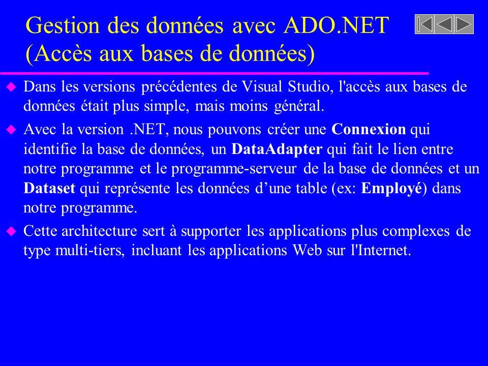 Gestion des données avec ADO.NET (Accès aux bases de données) u Dans les versions précédentes de Visual Studio, l accès aux bases de données était plus simple, mais moins général.