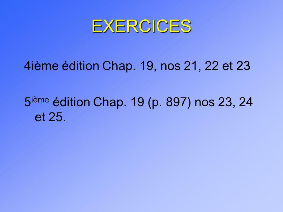 EXERCICES 4ième édition Chap. 19, nos 21, 22 et 23 5 ième édition Chap. 19 (p. 897) nos 23, 24 et 25.