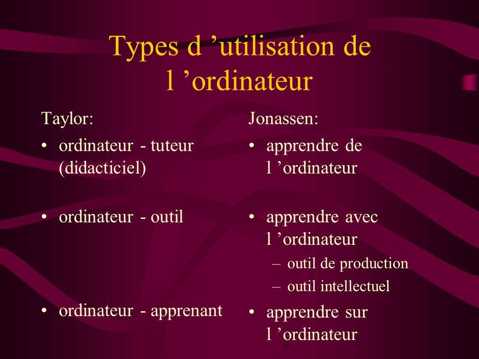 Types d utilisation de l ordinateur Taylor: ordinateur - tuteur (didacticiel) ordinateur - outil ordinateur - apprenant Jonassen: apprendre de l ordin