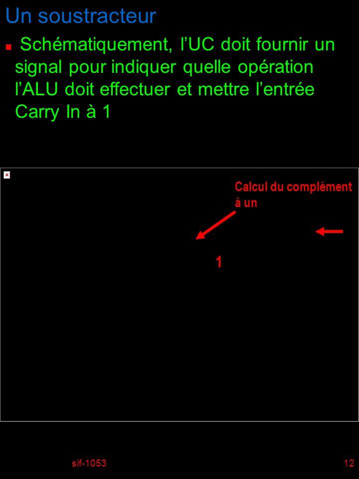 sif-105312 Un soustracteur n Schématiquement, lUC doit fournir un signal pour indiquer quelle opération lALU doit effectuer et mettre lentrée Carry In à 1 1 Calcul du complément à un