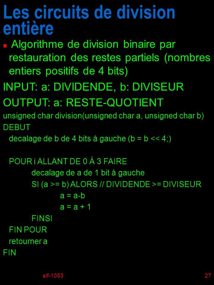 sif-105327 Les circuits de division entière n Algorithme de division binaire par restauration des restes partiels (nombres entiers positifs de 4 bits) INPUT: a: DIVIDENDE, b: DIVISEUR OUTPUT: a: RESTE-QUOTIENT unsigned char division(unsigned char a, unsigned char b) DEBUT decalage de b de 4 bits à gauche (b = b << 4;) POUR i ALLANT DE 0 À 3 FAIRE decalage de a de 1 bit à gauche SI (a >= b) ALORS // DIVIDENDE >= DIVISEUR a = a-b a = a + 1 FINSI FIN POUR retourner a FIN