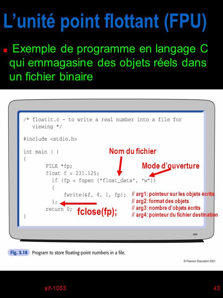 sif-105343 Lunité point flottant (FPU) n Exemple de programme en langage C qui emmagasine des objets réels dans un fichier binaire fclose(fp); Nom du fichier Mode douverture // arg1: pointeur sur les objets écrits // arg2: format des objets // arg3: nombre dobjets écrits // arg4: pointeur du fichier destination