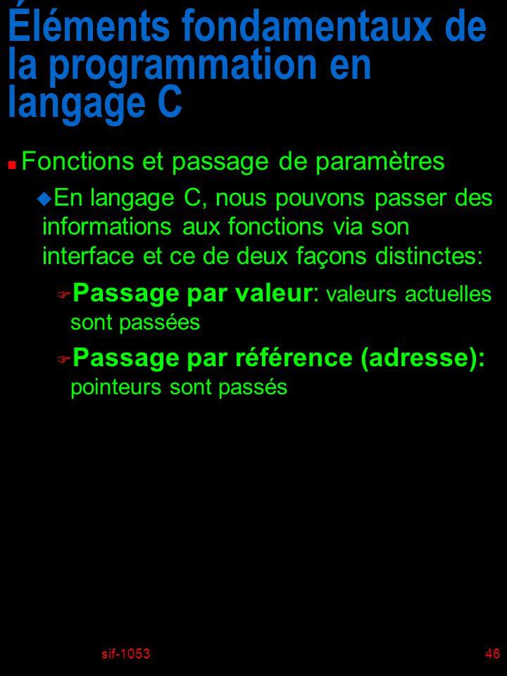 sif-105346 Éléments fondamentaux de la programmation en langage C n Fonctions et passage de paramètres u En langage C, nous pouvons passer des informations aux fonctions via son interface et ce de deux façons distinctes: F Passage par valeur: valeurs actuelles sont passées F Passage par référence (adresse): pointeurs sont passés