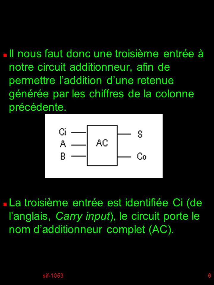 sif-10536 n Il nous faut donc une troisième entrée à notre circuit additionneur, afin de permettre laddition dune retenue générée par les chiffres de la colonne précédente.
