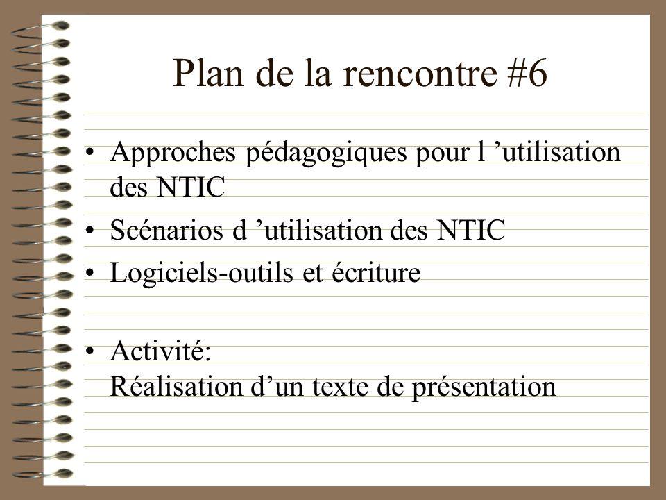 Plan de la rencontre #6 Approches pédagogiques pour l utilisation des NTIC Scénarios d utilisation des NTIC Logiciels-outils et écriture Activité: Réalisation dun texte de présentation