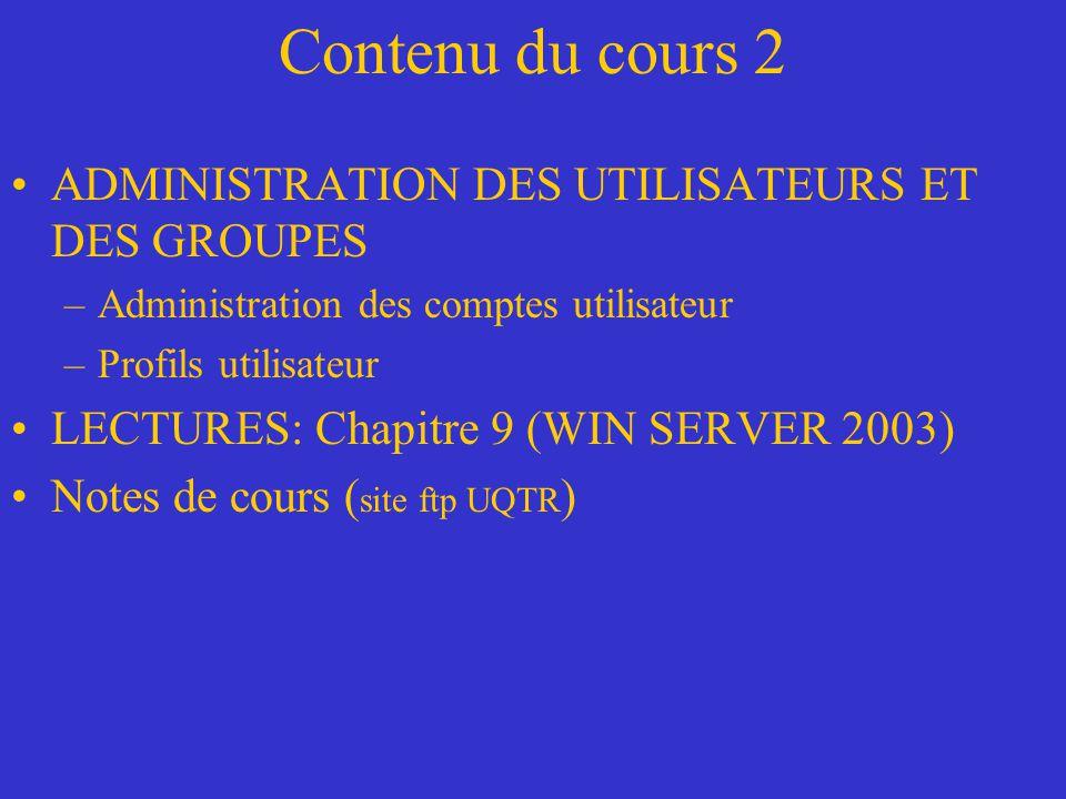 Contenu du cours 2 ADMINISTRATION DES UTILISATEURS ET DES GROUPES –Administration des comptes utilisateur –Profils utilisateur LECTURES: Chapitre 9 (WIN SERVER 2003) Notes de cours ( site ftp UQTR )