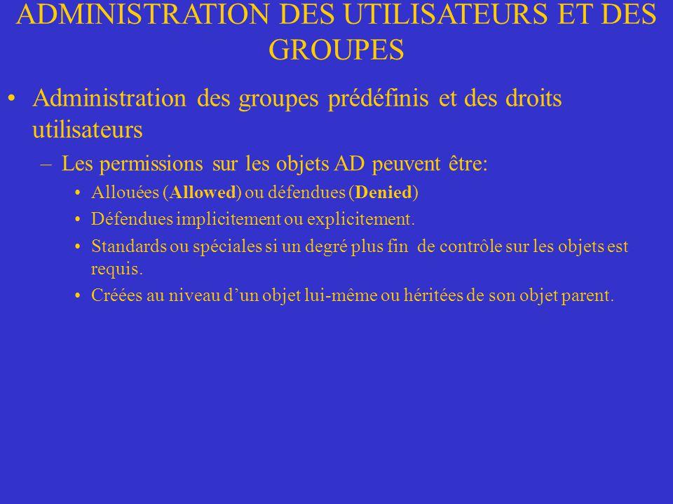 ADMINISTRATION DES UTILISATEURS ET DES GROUPES Administration des groupes prédéfinis et des droits utilisateurs –Les permissions sur les objets AD peuvent être: Allouées (Allowed) ou défendues (Denied) Défendues implicitement ou explicitement.