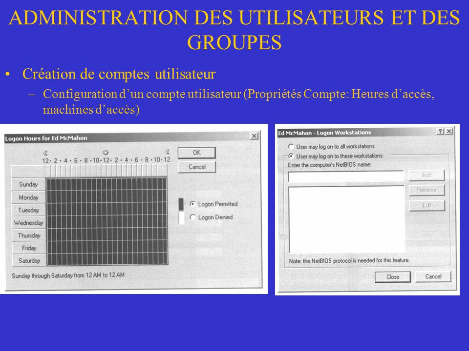 ADMINISTRATION DES UTILISATEURS ET DES GROUPES Création de comptes utilisateur –Configuration dun compte utilisateur (Propriétés Compte: Heures daccès, machines daccès)