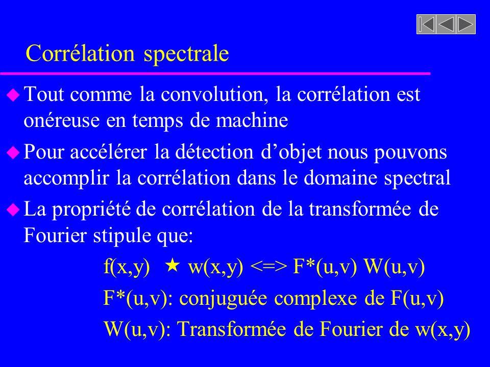 Corrélation spectrale u Tout comme la convolution, la corrélation est onéreuse en temps de machine u Pour accélérer la détection dobjet nous pouvons accomplir la corrélation dans le domaine spectral u La propriété de corrélation de la transformée de Fourier stipule que: f(x,y) w(x,y) F*(u,v) W(u,v) F*(u,v): conjuguée complexe de F(u,v) W(u,v): Transformée de Fourier de w(x,y)