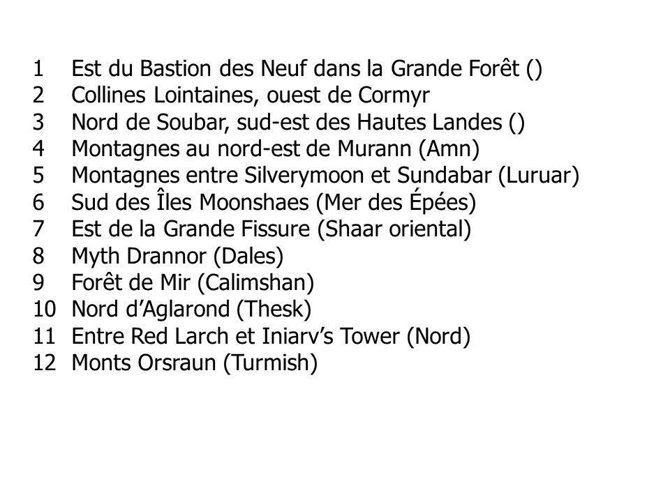 1Est du Bastion des Neuf dans la Grande Forêt () 2Collines Lointaines, ouest de Cormyr 3Nord de Soubar, sud-est des Hautes Landes () 4Montagnes au nord-est de Murann (Amn) 5Montagnes entre Silverymoon et Sundabar (Luruar) 6Sud des Îles Moonshaes (Mer des Épées) 7Est de la Grande Fissure (Shaar oriental) 8Myth Drannor (Dales) 9Forêt de Mir (Calimshan) 10Nord dAglarond (Thesk) 11Entre Red Larch et Iniarvs Tower (Nord) 12Monts Orsraun (Turmish)