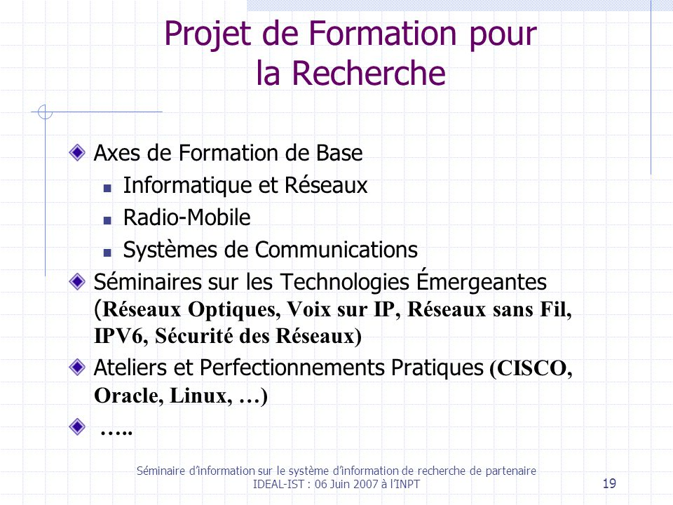 Séminaire dinformation sur le système dinformation de recherche de partenaire IDEAL-IST : 06 Juin 2007 à lINPT 19 Projet de Formation pour la Recherche Axes de Formation de Base Informatique et Réseaux Radio-Mobile Systèmes de Communications Séminaires sur les Technologies Émergeantes ( Réseaux Optiques, Voix sur IP, Réseaux sans Fil, IPV6, Sécurité des Réseaux) Ateliers et Perfectionnements Pratiques (CISCO, Oracle, Linux, …) …..