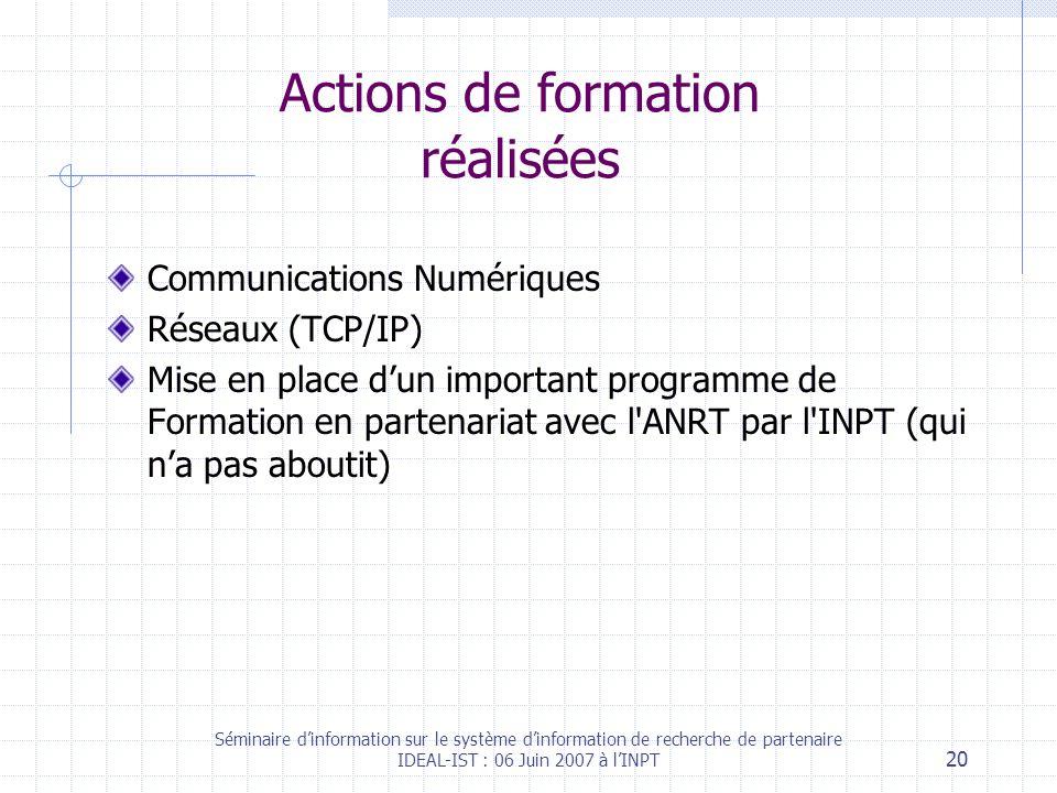 Séminaire dinformation sur le système dinformation de recherche de partenaire IDEAL-IST : 06 Juin 2007 à lINPT 20 Actions de formation réalisées Communications Numériques Réseaux (TCP/IP) Mise en place dun important programme de Formation en partenariat avec l ANRT par l INPT (qui na pas aboutit)