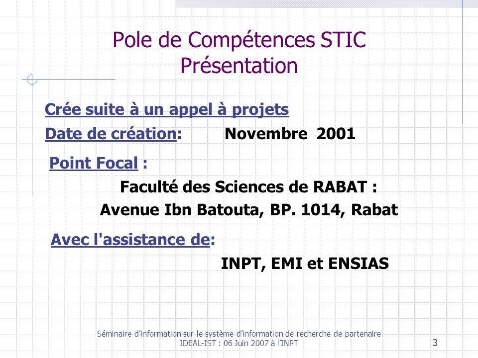 Séminaire dinformation sur le système dinformation de recherche de partenaire IDEAL-IST : 06 Juin 2007 à lINPT 3 Pole de Compétences STIC Présentation Crée suite à un appel à projets Date de création: Novembre 2001 Point Focal : Faculté des Sciences de RABAT : Avenue Ibn Batouta, BP.
