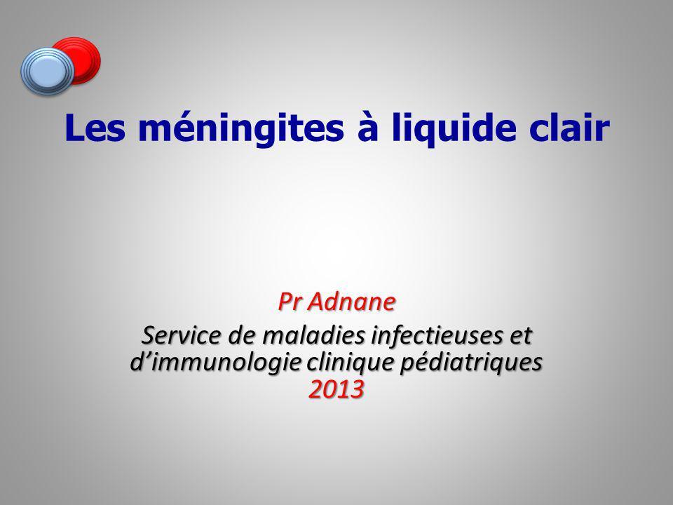 Les méningites à liquide clair Pr Adnane Service de maladies infectieuses et dimmunologie clinique pédiatriques 2013