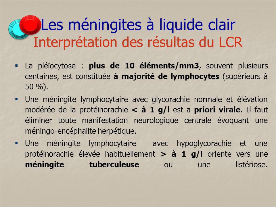 Les méningites à liquide clair Interprétation des résultas du LCR La pléïocytose : plus de 10 éléments/mm3, souvent plusieurs centaines, est constitué