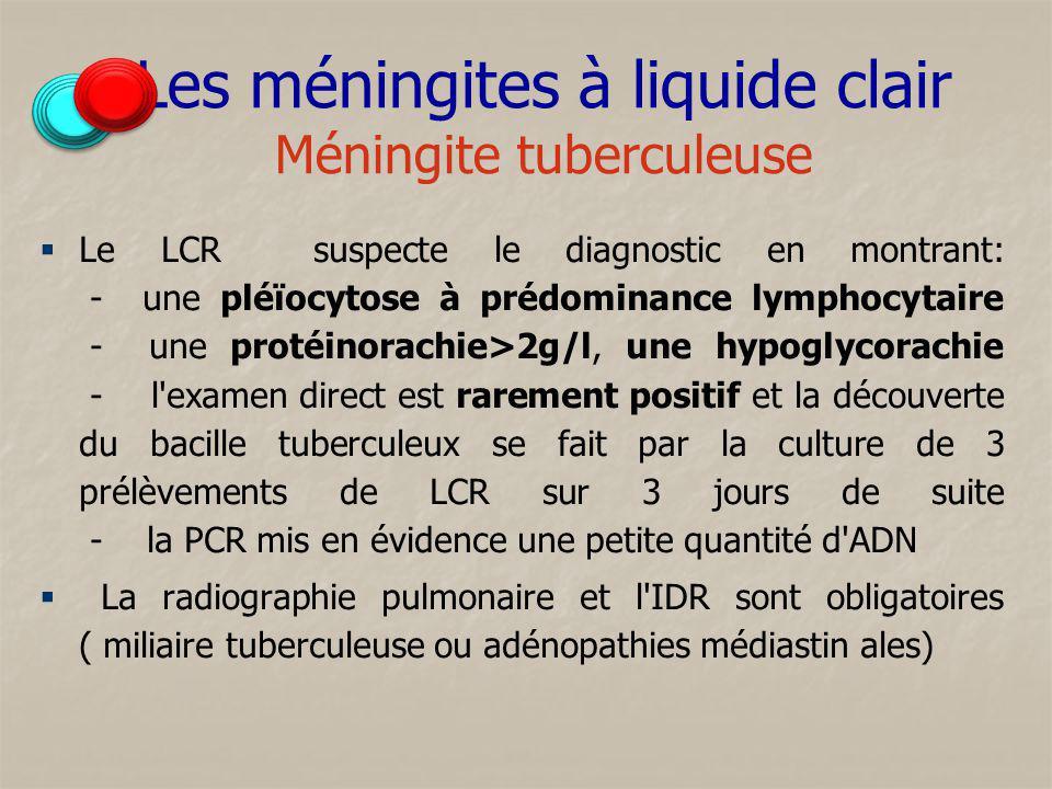 Les méningites à liquide clair Méningite tuberculeuse Le LCR suspecte le diagnostic en montrant: - une pléïocytose à prédominance lymphocytaire - une