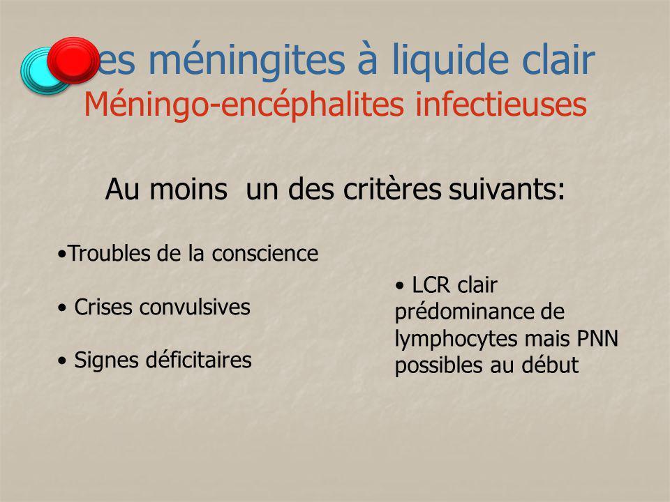 Les méningites à liquide clair Méningo-encéphalites infectieuses Au moins un des critères suivants: Troubles de la conscience Crises convulsives Signe