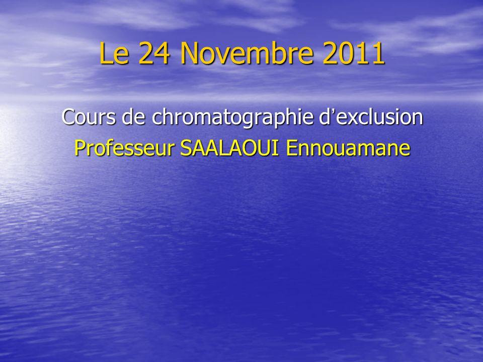 Le 24 Novembre 2011 Cours de chromatographie d exclusion Professeur SAALAOUI Ennouamane
