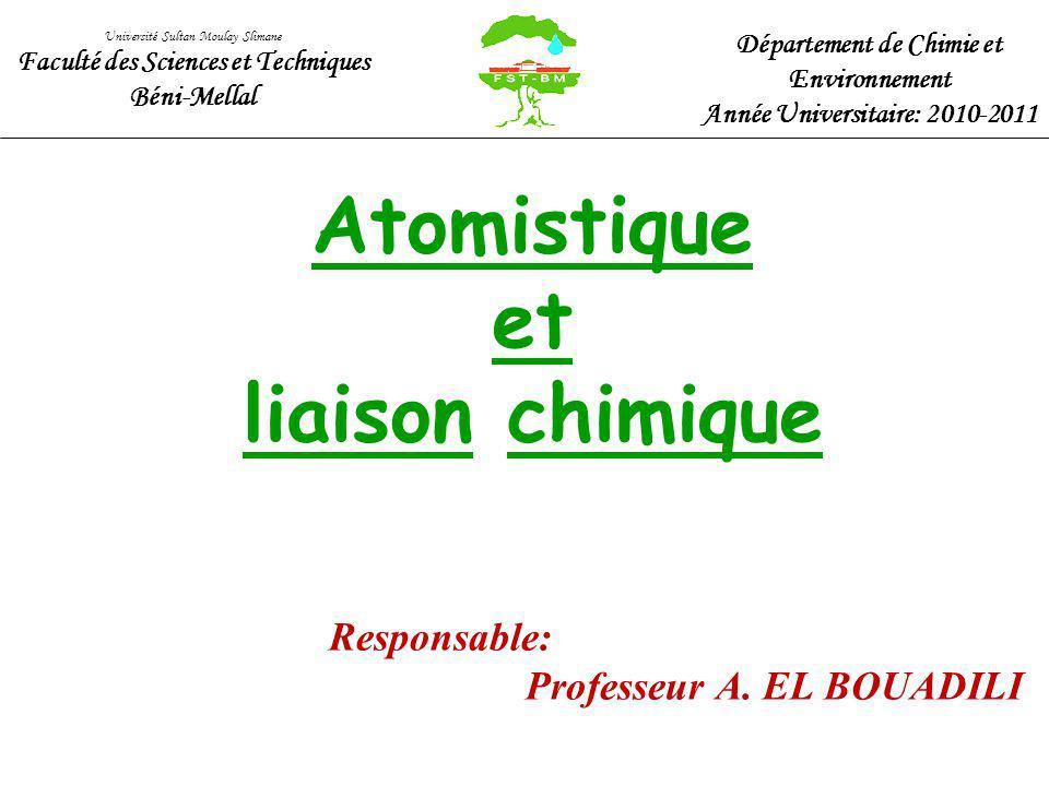 Atomistique et liaison chimique Responsable: Professeur A. EL BOUADILI Université Sultan Moulay Slimane Faculté des Sciences et Techniques Béni-Mellal