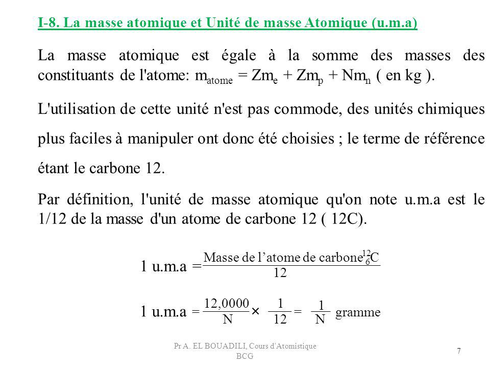 7 I-8. La masse atomique et Unité de masse Atomique (u.m.a) La masse atomique est égale à la somme des masses des constituants de l'atome: m atome = Z