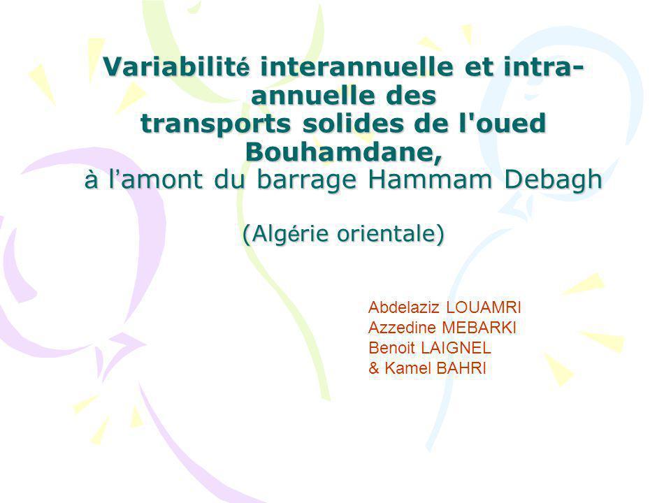 Variabilit é interannuelle et intra- annuelle des transports solides de l oued Bouhamdane, à l amont du barrage Hammam Debagh (Alg é rie orientale) Abdelaziz LOUAMRI Azzedine MEBARKI Benoit LAIGNEL & Kamel BAHRI
