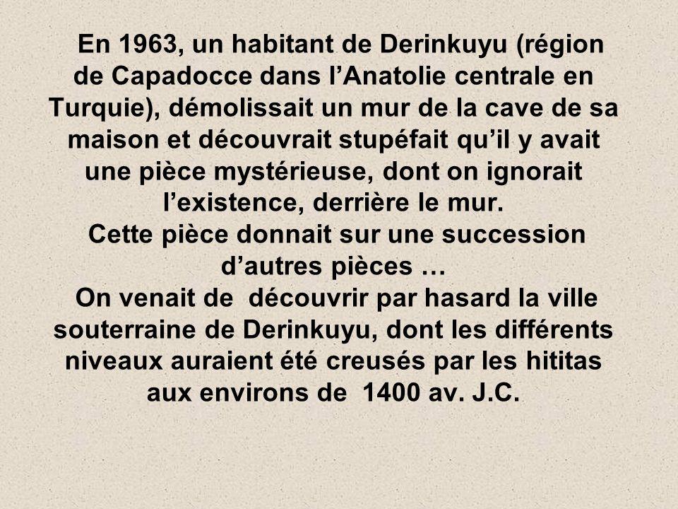 En 1963, un habitant de Derinkuyu (région de Capadocce dans lAnatolie centrale en Turquie), démolissait un mur de la cave de sa maison et découvrait stupéfait quil y avait une pièce mystérieuse, dont on ignorait lexistence, derrière le mur.