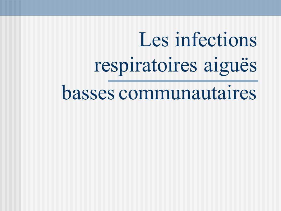 OBJECTIFS 1.Identifier les infections respiratoires basses 2.Reconnaître les infections communautaires 3.Identifier celles qui saccompagnent dune atteinte parenchymateuse (pneumonie) 4.Apprécier la gravité de la pneumonie et les facteurs de risque de mortalité 5.Indiquer lhospitalisation ou le ttt ambulatoire 6.Place et indications des différents Examens complémentaires 7.Indication et choix du traitement antibiotique 8.Place de la vaccination