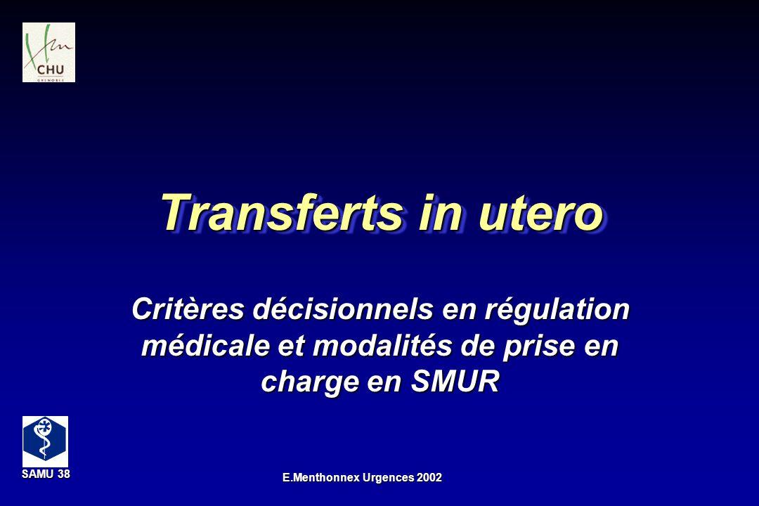 SAMU 38 SAMU 38 E.Menthonnex Urgences 2002 Transferts in utero Critères décisionnels en régulation médicale et modalités de prise en charge en SMUR