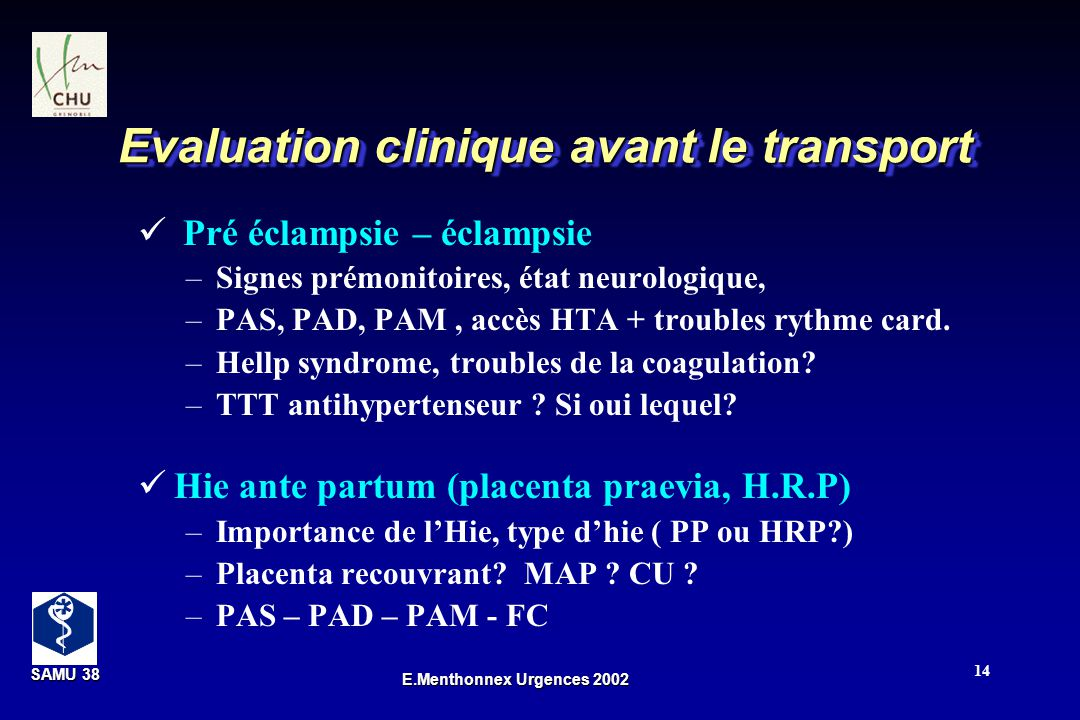 SAMU 38 SAMU 38 E.Menthonnex Urgences 2002 14 Evaluation clinique avant le transport Pré éclampsie – éclampsie –Signes prémonitoires, état neurologique, –PAS, PAD, PAM, accès HTA + troubles rythme card.
