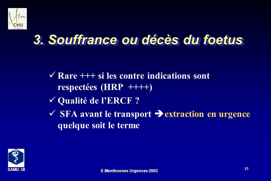 SAMU 38 SAMU 38 E.Menthonnex Urgences 2002 15 3. Souffrance ou décès du foetus Rare +++ si les contre indications sont respectées (HRP ++++) Qualité d