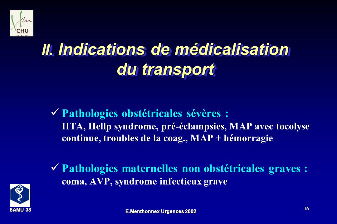 SAMU 38 SAMU 38 E.Menthonnex Urgences 2002 16 II. Indications de médicalisation du transport Pathologies obstétricales sévères : HTA, Hellp syndrome,