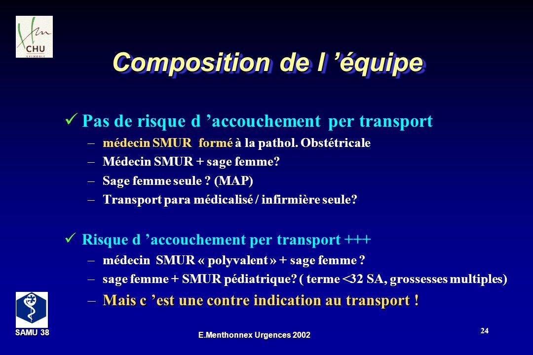 SAMU 38 SAMU 38 E.Menthonnex Urgences 2002 24 Composition de l équipe Pas de risque d accouchement per transport –médecin SMUR formé à la pathol. Obst