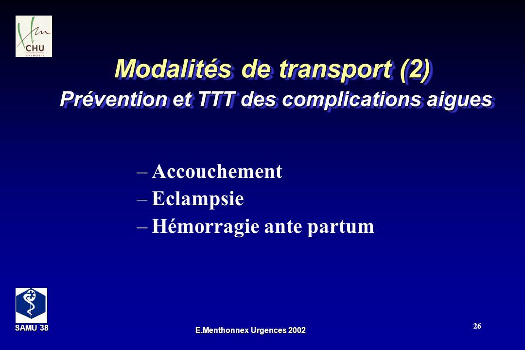 SAMU 38 SAMU 38 E.Menthonnex Urgences 2002 26 Modalités de transport (2) Prévention et TTT des complications aigues –Accouchement –Eclampsie –Hémorrag