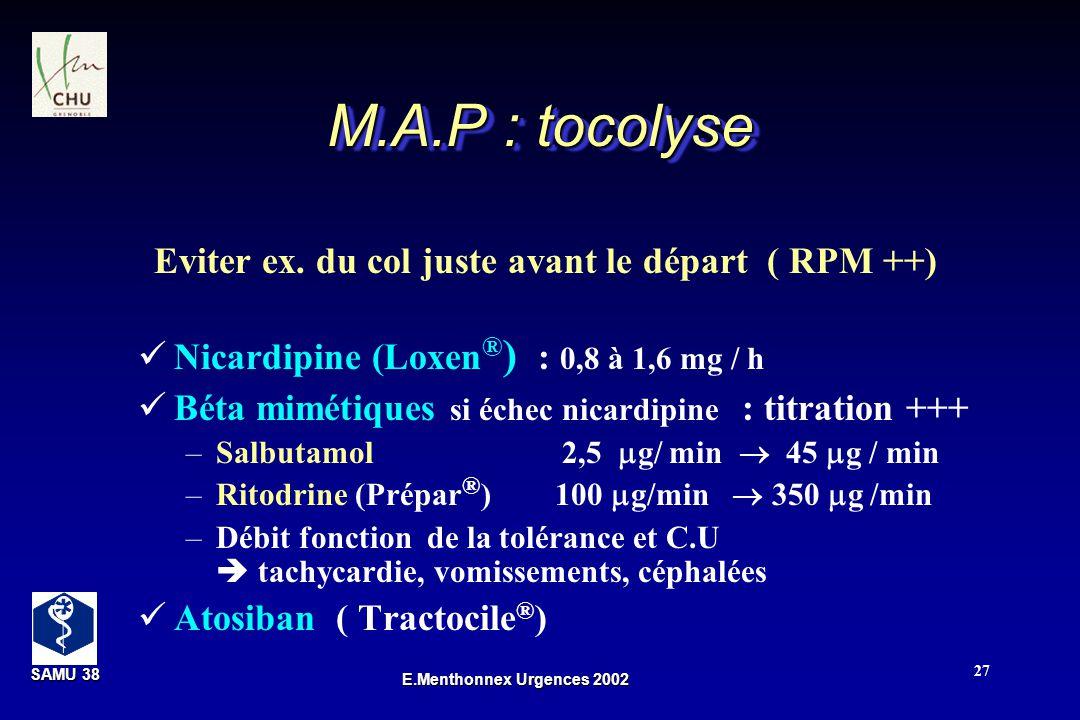 SAMU 38 SAMU 38 E.Menthonnex Urgences 2002 27 M.A.P : tocolyse Nicardipine (Loxen ® ) : 0,8 à 1,6 mg / h Béta mimétiques si échec nicardipine : titrat