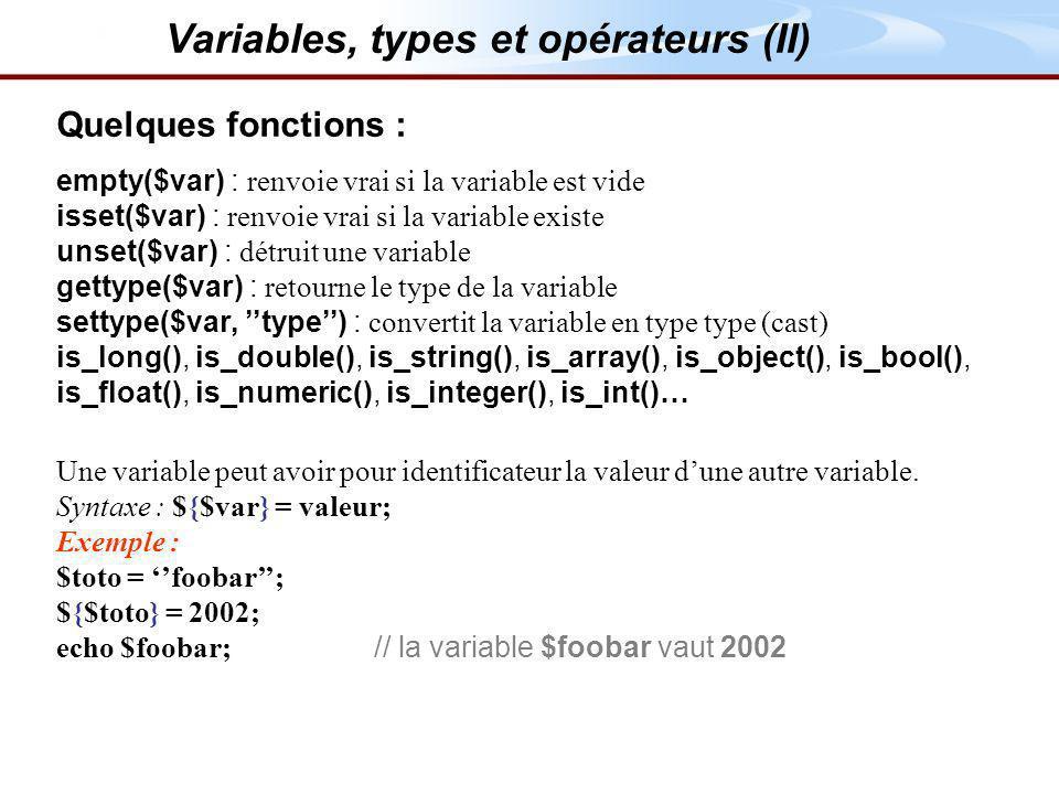 Quelques fonctions : empty($var) : renvoie vrai si la variable est vide isset($var) : renvoie vrai si la variable existe unset($var) : détruit une variable gettype($var) : retourne le type de la variable settype($var, type) : convertit la variable en type type (cast) is_long(), is_double(), is_string(), is_array(), is_object(), is_bool(), is_float(), is_numeric(), is_integer(), is_int()… Une variable peut avoir pour identificateur la valeur dune autre variable.