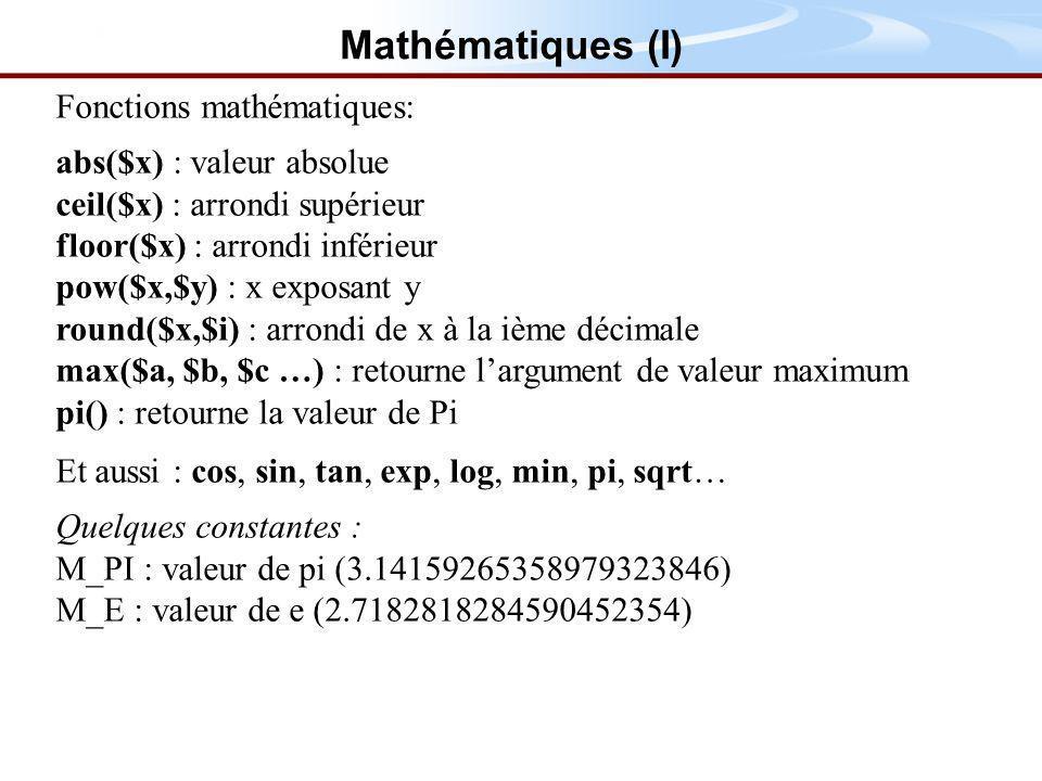 Fonctions mathématiques: abs($x) : valeur absolue ceil($x) : arrondi supérieur floor($x) : arrondi inférieur pow($x,$y) : x exposant y round($x,$i) : arrondi de x à la ième décimale max($a, $b, $c …) : retourne largument de valeur maximum pi() : retourne la valeur de Pi Et aussi : cos, sin, tan, exp, log, min, pi, sqrt… Quelques constantes : M_PI : valeur de pi (3.14159265358979323846) M_E : valeur de e (2.7182818284590452354) Mathématiques (I)