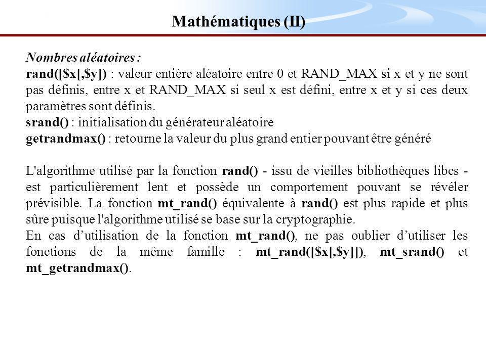Nombres aléatoires : rand([$x[,$y]) : valeur entière aléatoire entre 0 et RAND_MAX si x et y ne sont pas définis, entre x et RAND_MAX si seul x est défini, entre x et y si ces deux paramètres sont définis.