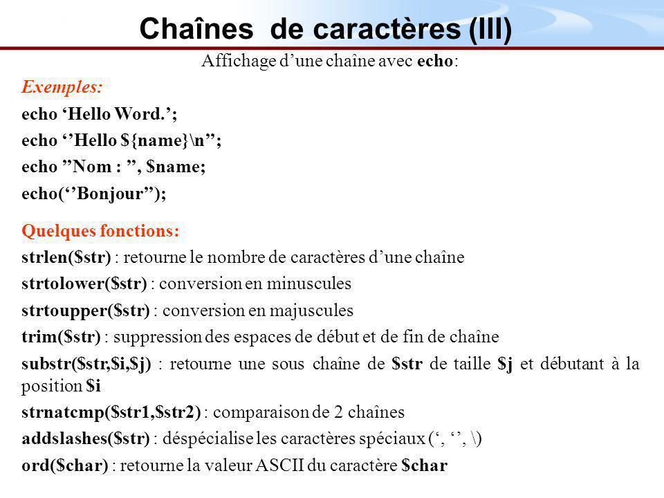 Affichage dune chaîne avec echo: Exemples: echo Hello Word.; echo Hello ${name}\n; echo Nom :, $name; echo(Bonjour); Quelques fonctions: strlen($str) : retourne le nombre de caractères dune chaîne strtolower($str) : conversion en minuscules strtoupper($str) : conversion en majuscules trim($str) : suppression des espaces de début et de fin de chaîne substr($str,$i,$j) : retourne une sous chaîne de $str de taille $j et débutant à la position $i strnatcmp($str1,$str2) : comparaison de 2 chaînes addslashes($str) : déspécialise les caractères spéciaux (,, \) ord($char) : retourne la valeur ASCII du caractère $char Chaînes de caractères (III)