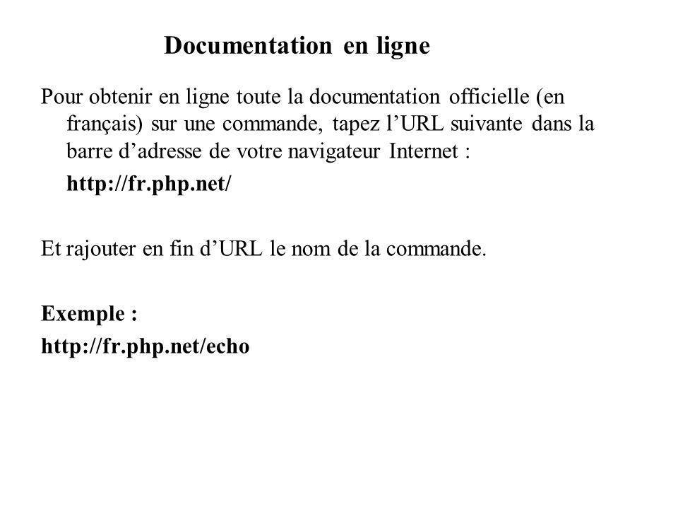 Documentation en ligne Pour obtenir en ligne toute la documentation officielle (en français) sur une commande, tapez lURL suivante dans la barre dadresse de votre navigateur Internet : http://fr.php.net/ Et rajouter en fin dURL le nom de la commande.