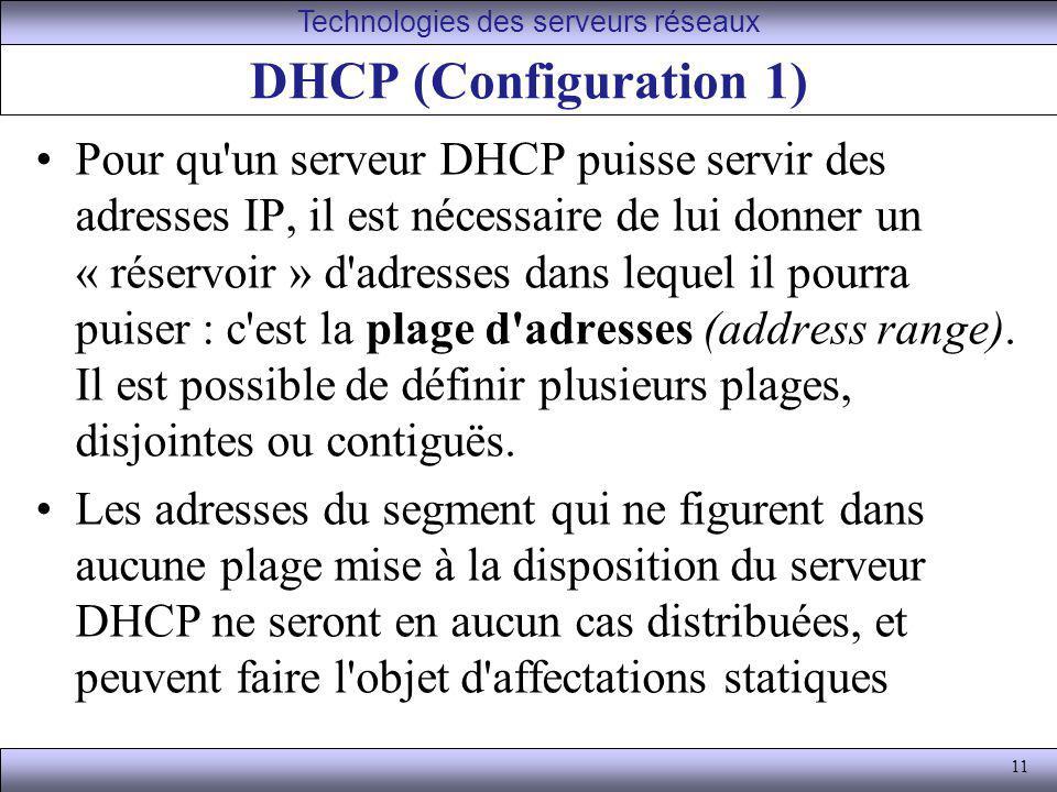 11 DHCP (Configuration 1) Pour qu'un serveur DHCP puisse servir des adresses IP, il est nécessaire de lui donner un « réservoir » d'adresses dans lequ