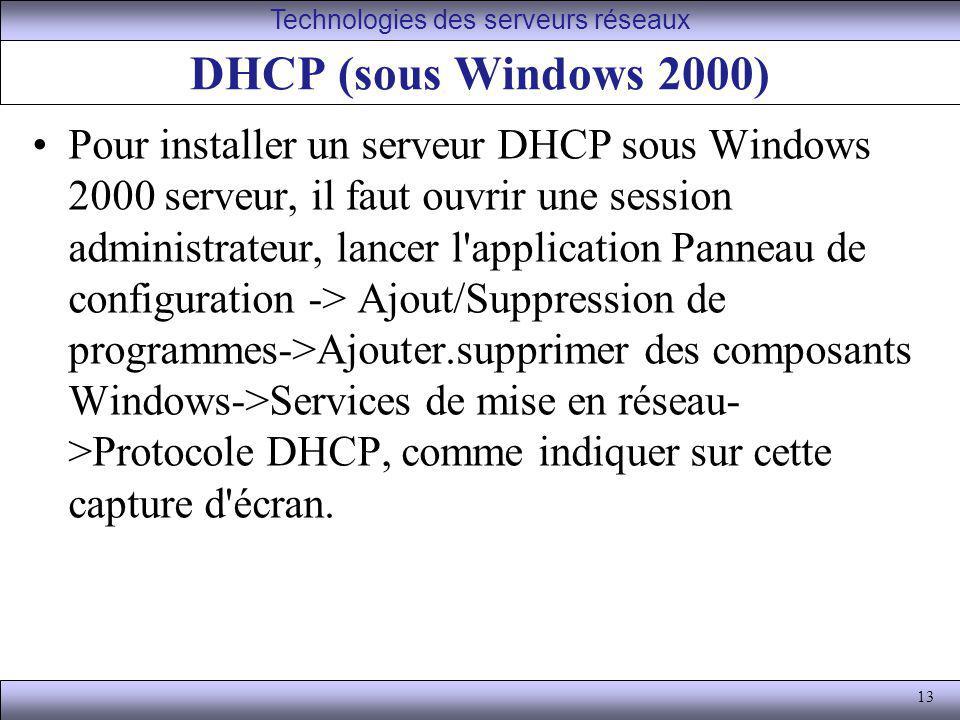 13 DHCP (sous Windows 2000) Pour installer un serveur DHCP sous Windows 2000 serveur, il faut ouvrir une session administrateur, lancer l'application