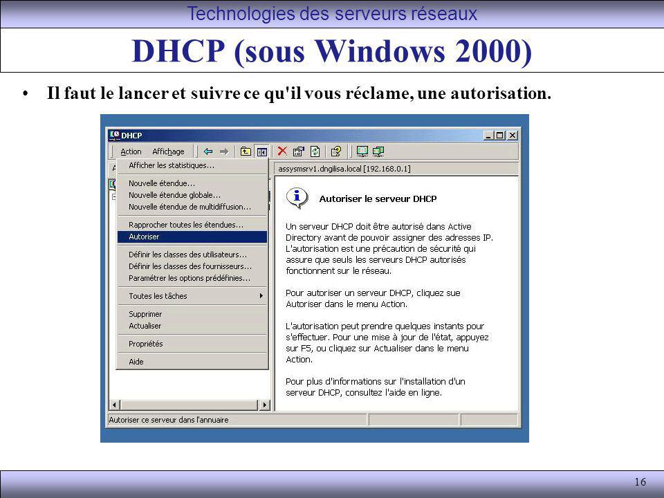 16 DHCP (sous Windows 2000) Il faut le lancer et suivre ce qu'il vous réclame, une autorisation. Technologies des serveurs réseaux