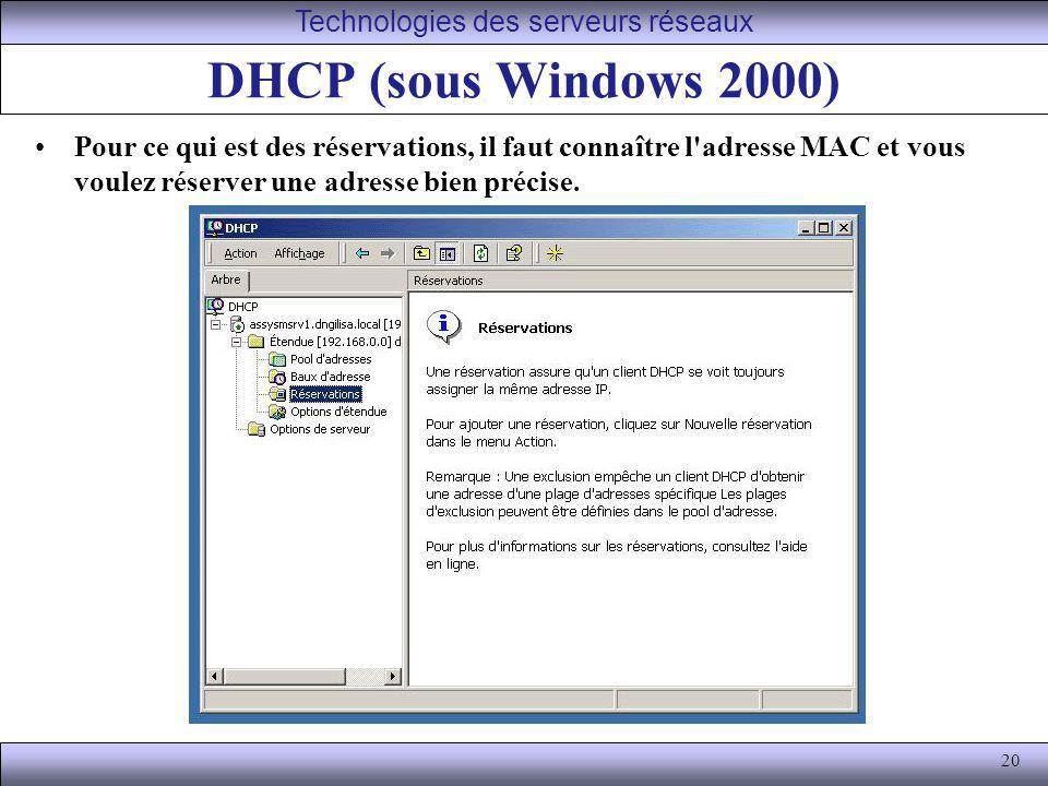 20 DHCP (sous Windows 2000) Pour ce qui est des réservations, il faut connaître l'adresse MAC et vous voulez réserver une adresse bien précise. Techno