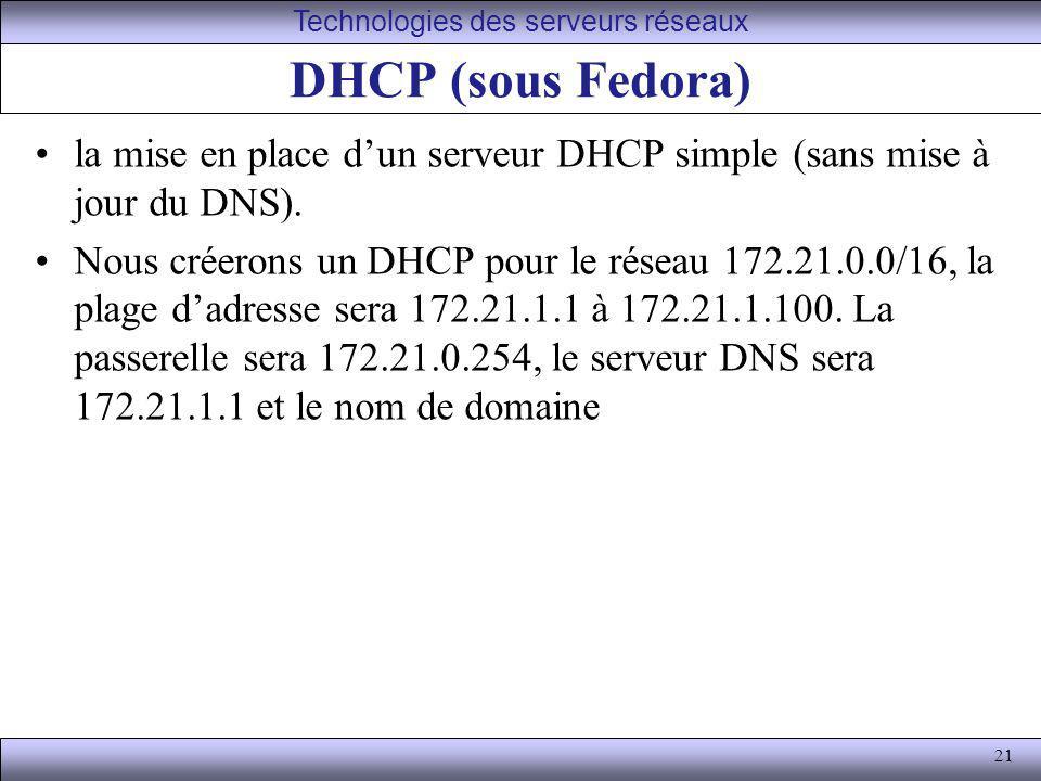21 DHCP (sous Fedora) la mise en place dun serveur DHCP simple (sans mise à jour du DNS). Nous créerons un DHCP pour le réseau 172.21.0.0/16, la plage
